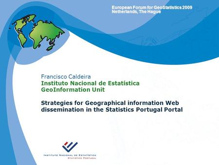 European Forum for GeoStatistics 2009 Netherlands, The Hague Francisco Caldeira Instituto Nacional de Estatística GeoInformation Unit Strategies for Geographical.