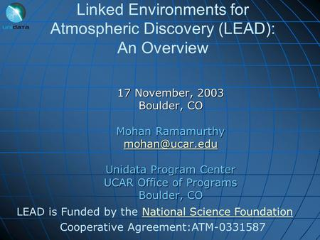 Linked Environments for Atmospheric Discovery (LEAD): An Overview 17 November, 2003 Boulder, CO Mohan Ramamurthy Unidata Program Center.
