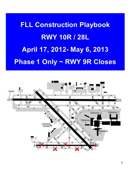 1 FLL Construction Playbook RWY 10R / 28L April 17, 2012- May 6, 2013 Phase 1 Only ~ RWY 9R Closes.