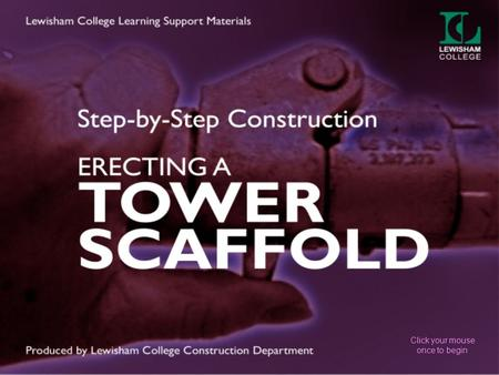 Click your mouse once to begin. STEP-BY-STEP CONSTRUCTION In this presentation You will learn how to safely erect and dismantle a tower scaffold Consider.