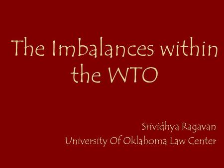 The Imbalances within the WTO Srividhya Ragavan University Of Oklahoma Law Center.