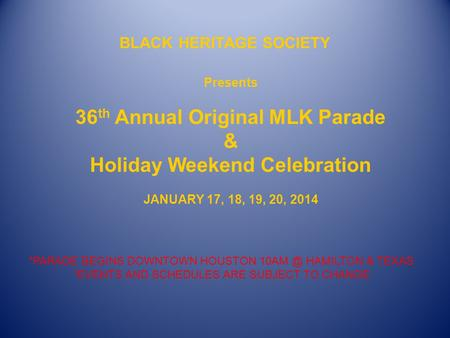 BLACK HERITAGE SOCIETY Presents 36 th Annual Original MLK Parade & Holiday Weekend Celebration JANUARY 17, 18, 19, 20, 2014 *PARADE BEGINS DOWNTOWN HOUSTON.