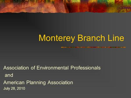 Monterey Branch Line Association of Environmental Professionals and American Planning Association July 28, 2010.