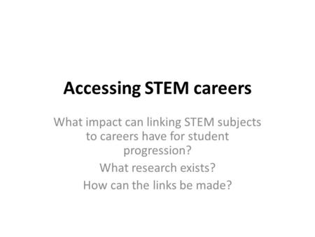 Accessing STEM careers What impact can linking STEM subjects to careers have for student progression? What research exists? How can the links be made?