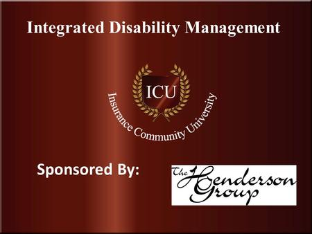 Insurance Community University 1 Integrated Disability Management Sponsored By: