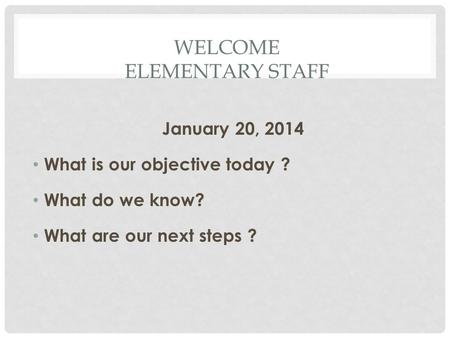 WELCOME ELEMENTARY STAFF January 20, 2014 What is our objective today ? What do we know? What are our next steps ?