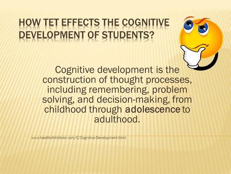 Cognitive development is the construction of thought processes, including remembering, problem solving, and decision-making, from childhood through adolescence.