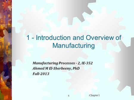 1 Chapter 1 1 - Introduction and Overview of Manufacturing Manufacturing Processes - 2, IE-352 Ahmed M El-Sherbeeny, PhD Fall-2013.