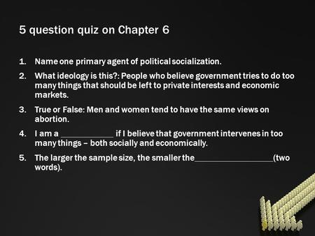 5 question quiz on Chapter 6 1.Name one primary agent of political socialization. 2.What ideology is this?: People who believe government tries to do too.
