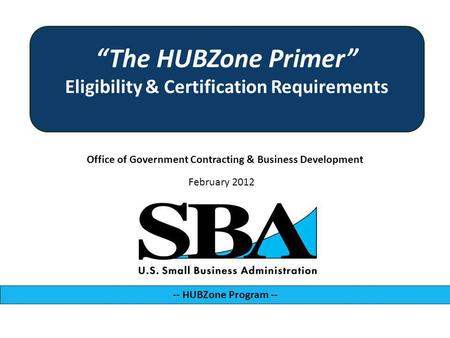 Office of Government Contracting & Business Development -- HUBZone Program -- February 2012 The HUBZone Primer Eligibility & Certification Requirements.