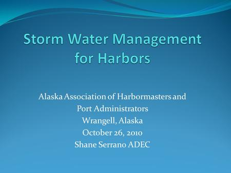 Alaska Association of Harbormasters and Port Administrators Wrangell, Alaska October 26, 2010 Shane Serrano ADEC.