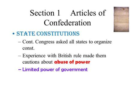 Section 1Articles of Confederation State Constitutions –Cont. Congress asked all states to organize const. –Experience with British rule made them cautions.