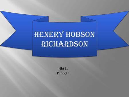 Nhi Le Period 1 HENERY HOBSON RICHARDSON. Biography.