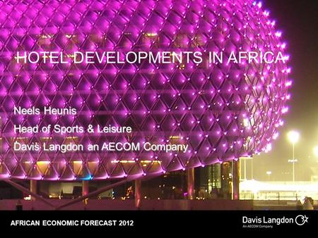 HOTEL DEVELOPMENTS IN AFRICA Neels Heunis Head of Sports & Leisure Davis Langdon an AECOM Company AFRICAN ECONOMIC FORECAST 2012.