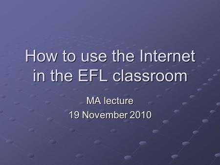 How to use the Internet in the EFL classroom MA lecture 19 November 2010.