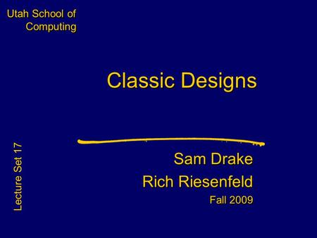 Utah School of Computing Classic Designs Sam Drake Rich Riesenfeld Fall 2009 Sam Drake Rich Riesenfeld Fall 2009 Lecture Set 17.