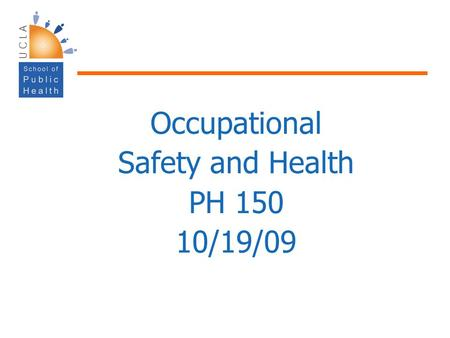 Occupational Safety and Health PH 150 10/19/09. Population Health Focuses on improving health of communities – saves lives millions at a time, not just.