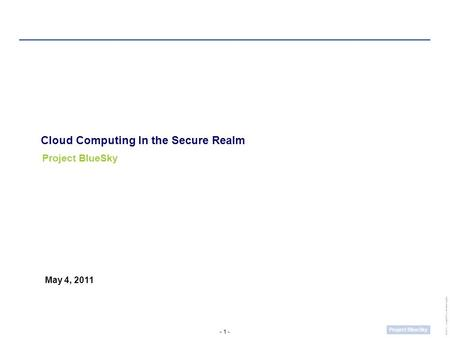 - 1 - Project BlueSky UWCC_SamplePresentation1.pptm Cloud Computing In the Secure Realm Project BlueSky May 4, 2011.