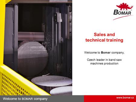 Www.bomar.cz Welcome to BOMAR company Sales and technical training Welcome to Bomar company, Czech leader in band saw machines production.