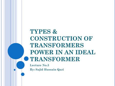 TYPES & CONSTRUCTION OF TRANSFORMERS POWER IN AN IDEAL TRANSFORMER Lecture No.3 By: Sajid Hussain Qazi.