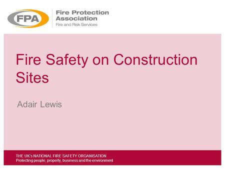 THE UKs NATIONAL FIRE SAFETY ORGANISATION Protecting people, property, business and the environment Fire Safety on Construction Sites Adair Lewis THE UKs.