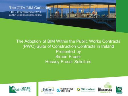 The Adoption of BIM Within the Public Works Contracts (PWC) Suite of Construction Contracts in Ireland Presented by Simon Fraser Hussey Fraser Solicitors.