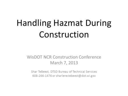 Handling Hazmat During Construction WisDOT NCR Construction Conference March 7, 2013 Shar TeBeest, DTSD Bureau of Technical Services 608-266-1476 or