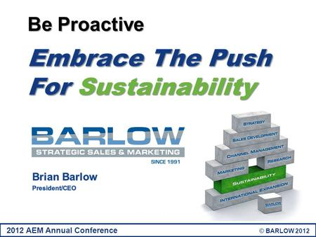 2012 AEM Annual Conference © BARLOW 2012. Overview Industry Impact How Sustainability Affects The Entire Supply Chain Reversing The Low-Bid-Wins Paradigm.