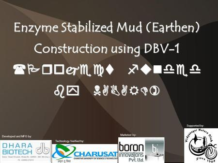Enzyme Stabilized Mud (Earthen) Construction using DBV-1 (Project funded by NABARD) Developed and MFG by: Technology Verified by: Marketed by: Supported.