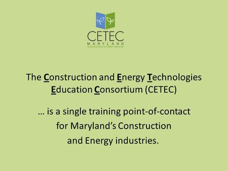 The Construction and Energy Technologies Education Consortium (CETEC) … is a single training point-of-contact for Marylands Construction and Energy industries.