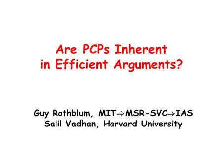 Are PCPs Inherent in Efficient Arguments? Guy Rothblum, MIT ) MSR-SVC ) IAS Salil Vadhan, Harvard University.