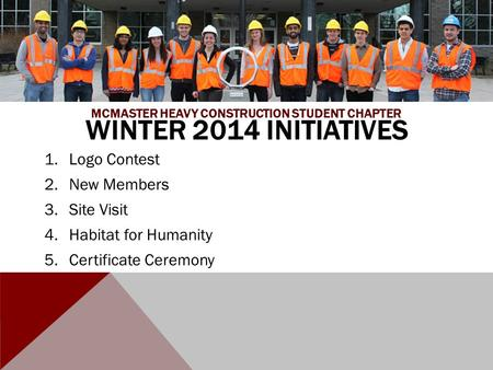 WINTER 2014 INITIATIVES 1.Logo Contest 2.New Members 3.Site Visit 4.Habitat for Humanity 5.Certificate Ceremony MCMASTER HEAVY CONSTRUCTION STUDENT CHAPTER.