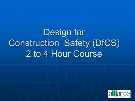Design for Construction Safety (DfCS) 2 to 4 Hour Course Design for Construction Safety (DfCS) 2 to 4 Hour Course.