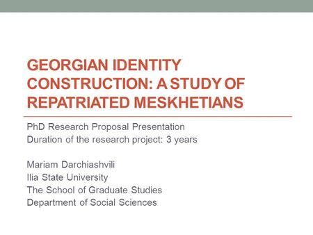 GEORGIAN IDENTITY CONSTRUCTION: A STUDY OF REPATRIATED MESKHETIANS PhD Research Proposal Presentation Duration of the research project: 3 years Mariam.