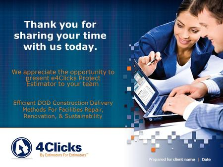 Thank you for sharing your time with us today. Prepared for client name | Date We appreciate the opportunity to present e4Clicks Project Estimator to.