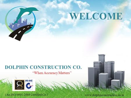 When Accuracy Matters www.dolphinconstruction.co.in WELCOME DOLPHIN CONSTRUCTION CO. (An ISO 9001:2008 Certified Co.)