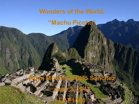 <strong>Wonders</strong> <strong>of</strong> <strong>the</strong> <strong>World</strong>: Machu Picchu Ailyn Montes & Otto Sanchez June 3, 2013 EAP1560.