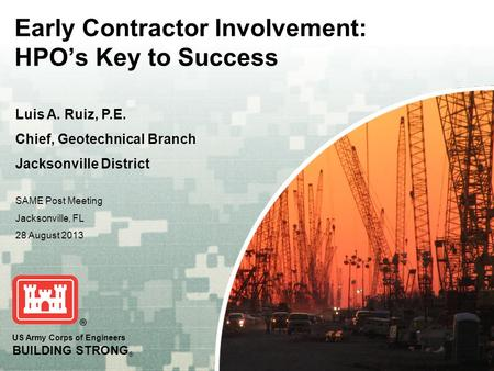 US Army Corps of Engineers BUILDING STRONG ® Early Contractor Involvement: HPOs Key to Success Luis A. Ruiz, P.E. Chief, Geotechnical Branch Jacksonville.