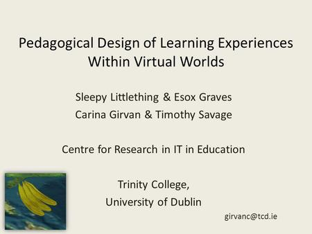 Pedagogical Design of Learning Experiences Within Virtual Worlds Sleepy Littlething & Esox Graves Carina Girvan & Timothy Savage Centre for Research in.