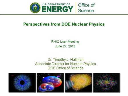 Dr. Timothy J. Hallman Associate Director for Nuclear Physics DOE Office of Science Perspectives from DOE Nuclear Physics RHIC User Meeting June 27, 2013.