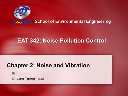Chapter 2: Noise and Vibration By: Dr. Sara Yasina Yusuf | School of Environmental Engineering EAT 342: Noise Pollution Control.