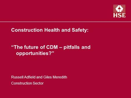 Construction Health and Safety: The future of CDM – pitfalls and opportunities? Russell Adfield and Giles Meredith Construction Sector.