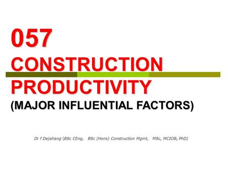 Dr f Dejahang (BSc CEng, BSc (Hons) Construction Mgmt, MSc, MCIOB, PhD) 057 CONSTRUCTION PRODUCTIVITY (MAJOR INFLUENTIAL FACTORS)