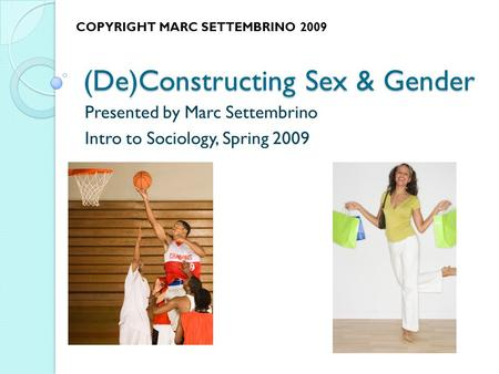 (De)Constructing Sex & Gender Presented by Marc Settembrino Intro to Sociology, Spring 2009 COPYRIGHT MARC SETTEMBRINO 2009.