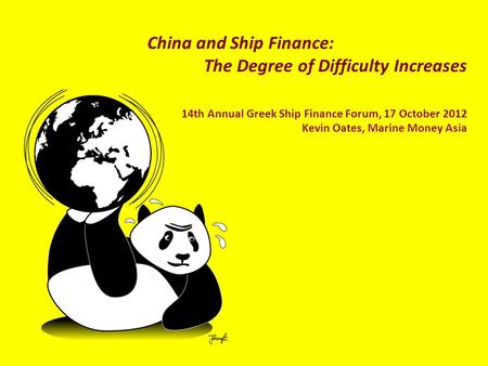 China and Ship Finance: The Degree of Difficulty Increases 14th Annual Greek Ship Finance Forum, 17 October 2012 Kevin Oates, Marine Money Asia.