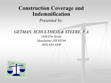 Construction Coverage and Indemnification Presented by: GETMAN, SCHULTHESS & STEERE, P.A 1838 Elm Street Manchester, NH 03104 (603) 634-4300.