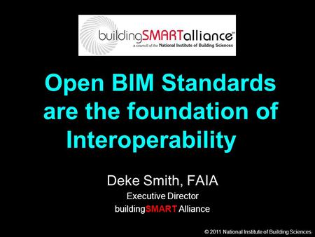 © 2011 National Institute of Building Sciences Open BIM Standards are the foundation of Interoperability Deke Smith, FAIA Executive Director buildingSMART.