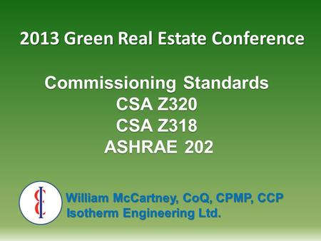 Commissioning Standards CSA Z320 CSA Z318 ASHRAE 202 William McCartney, CoQ, CPMP, CCP William McCartney, CoQ, CPMP, CCP Isotherm Engineering Ltd. Isotherm.