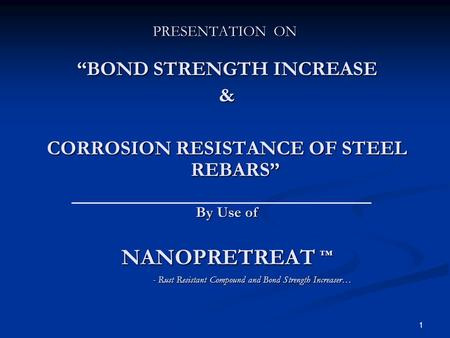 1 PRESENTATION ON BOND STRENGTH INCREASE & CORROSION RESISTANCE OF STEEL REBARS By Use of NANOPRETREAT - Rust Resistant Compound and Bond Strength Increaser…