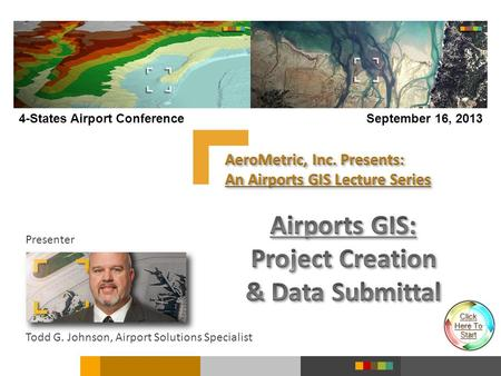 Presenter Todd G. Johnson, Airport Solutions Specialist 4-States Airport ConferenceSeptember 16, 2013 Click Here To Here To Start.